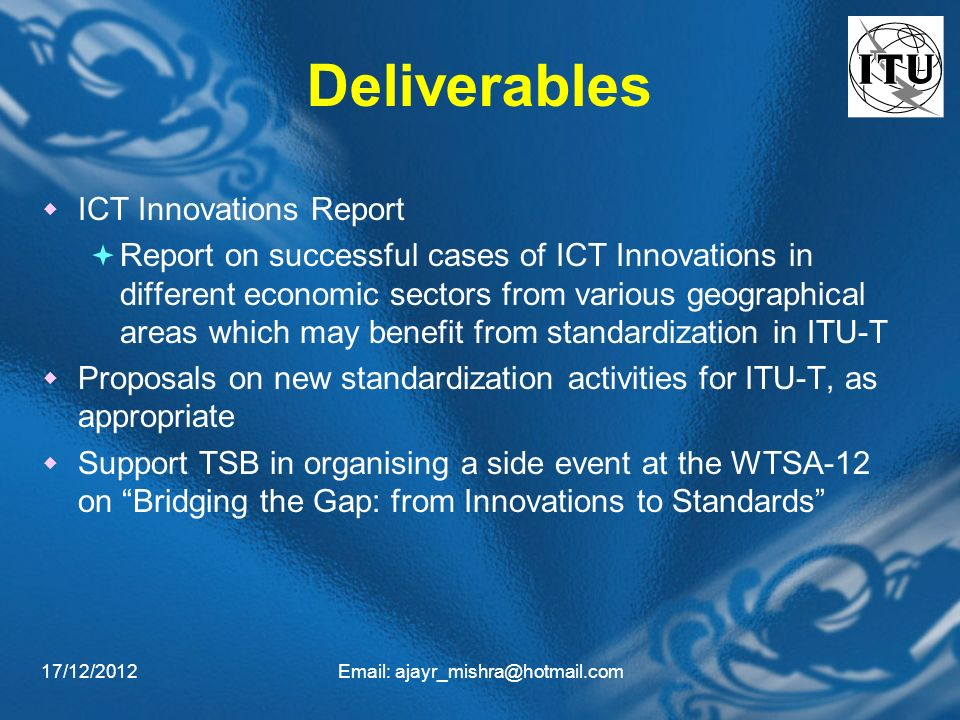 17/12/2012Email: ajayr_mishra@hotmail.com Deliverables ICT Innovations Report Report on successful cases of ICT Innovations in different economic sectors from various geographical areas which may benefit from standardization in ITU-T Proposals on new standardization activities for ITU-T, as appropriate Support TSB in organising a side event at the WTSA-12 on Bridging the Gap: from Innovations to Standards