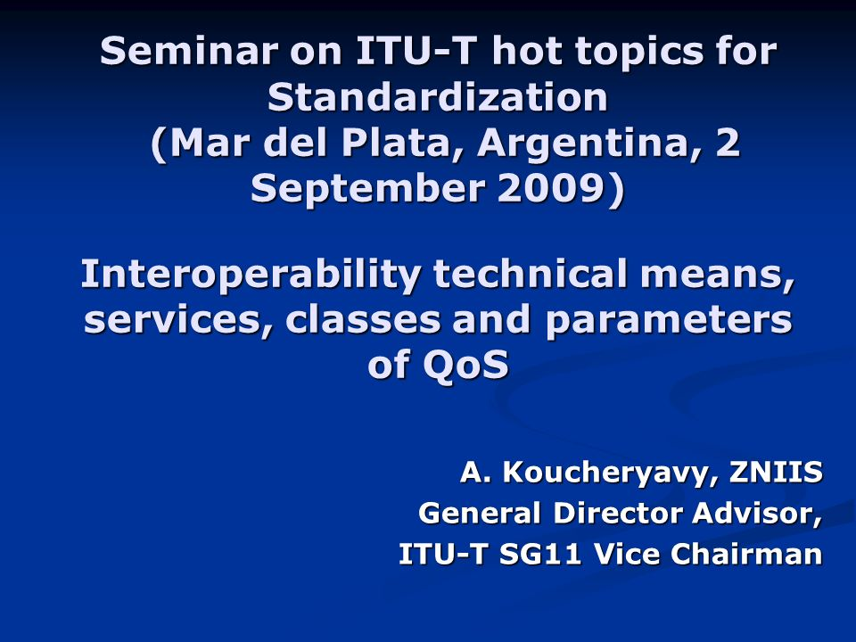 Seminar on ITU-T hot topics for Standardization (Mar del Plata, Argentina, 2 September 2009) Interoperability technical means, services, classes and parameters of QoS A.