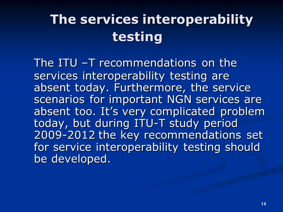 14 The services interoperability testing The ITU –T recommendations on the services interoperability testing are absent today.