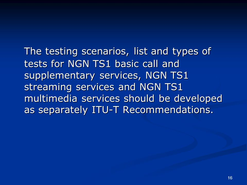 16 The testing scenarios, list and types of tests for NGN TS1 basic call and supplementary services, NGN TS1 streaming services and NGN TS1 multimedia services should be developed as separately ITU-T Recommendations.