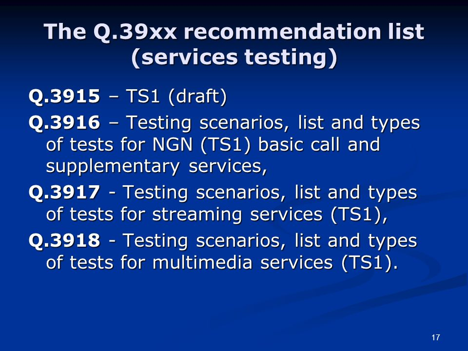 17 The Q.39xx recommendation list (services testing) Q.3915 – TS1 (draft) Q.3916 – Testing scenarios, list and types of tests for NGN (TS1) basic call and supplementary services, Q.3917 - Testing scenarios, list and types of tests for streaming services (TS1), Q.3918 - Testing scenarios, list and types of tests for multimedia services (TS1).
