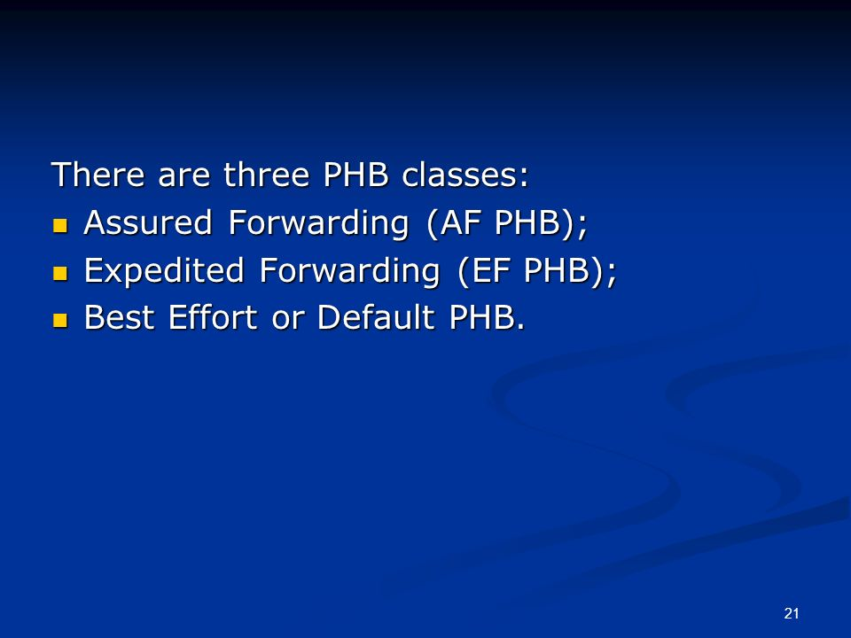 21 There are three PHB classes: Assured Forwarding (AF PHB); Assured Forwarding (AF PHB); Expedited Forwarding (EF PHB); Expedited Forwarding (EF PHB); Best Effort or Default PHB.