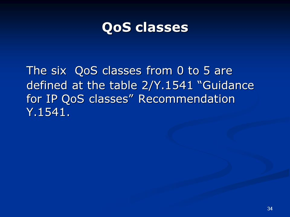 34 QoS classes The six QoS classes from 0 to 5 are defined at the table 2/Y.1541 Guidance for IP QoS classes Recommendation Y.1541.
