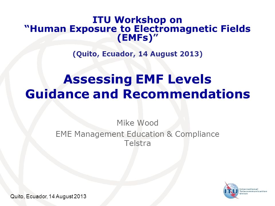 Quito, Ecuador, 14 August 2013 Assessing EMF Levels Guidance and Recommendations Mike Wood EME Management Education & Compliance Telstra ITU Workshop on Human Exposure to Electromagnetic Fields (EMFs) (Quito, Ecuador, 14 August 2013)