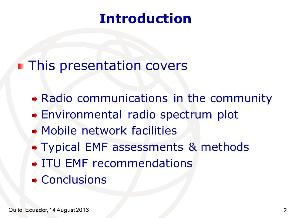 Quito, Ecuador, 14 August Introduction This presentation covers Radio communications in the community Environmental radio spectrum plot Mobile network facilities Typical EMF assessments & methods ITU EMF recommendations Conclusions