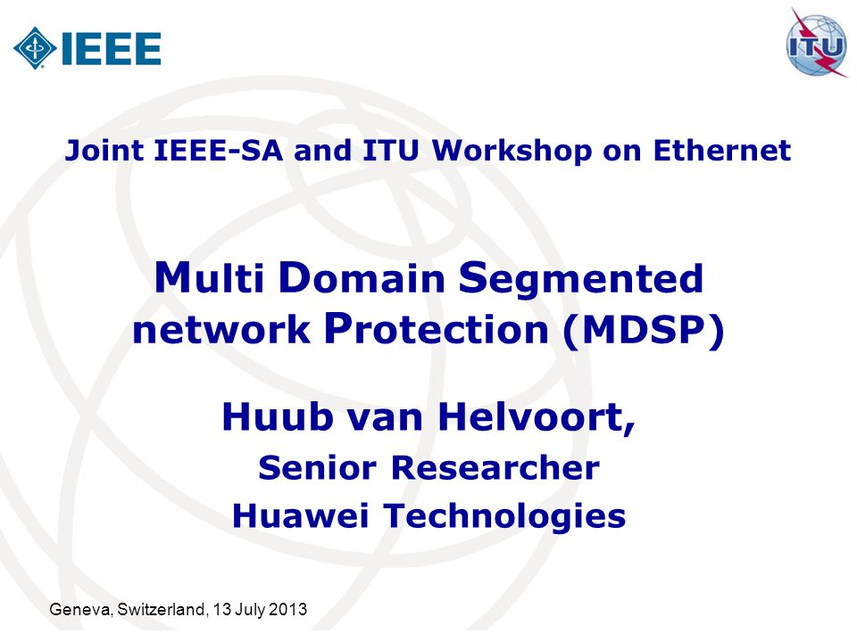 Geneva, Switzerland, 13 July 2013 M ulti D omain S egmented network P rotection (MDSP) Huub van Helvoort, Senior Researcher Huawei Technologies Joint IEEE-SA and ITU Workshop on Ethernet