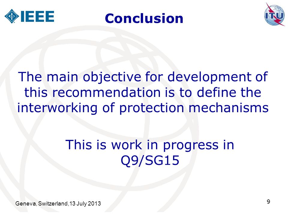 Conclusion Geneva, Switzerland,13 July 2013 9 The main objective for development of this recommendation is to define the interworking of protection mechanisms This is work in progress in Q9/SG15