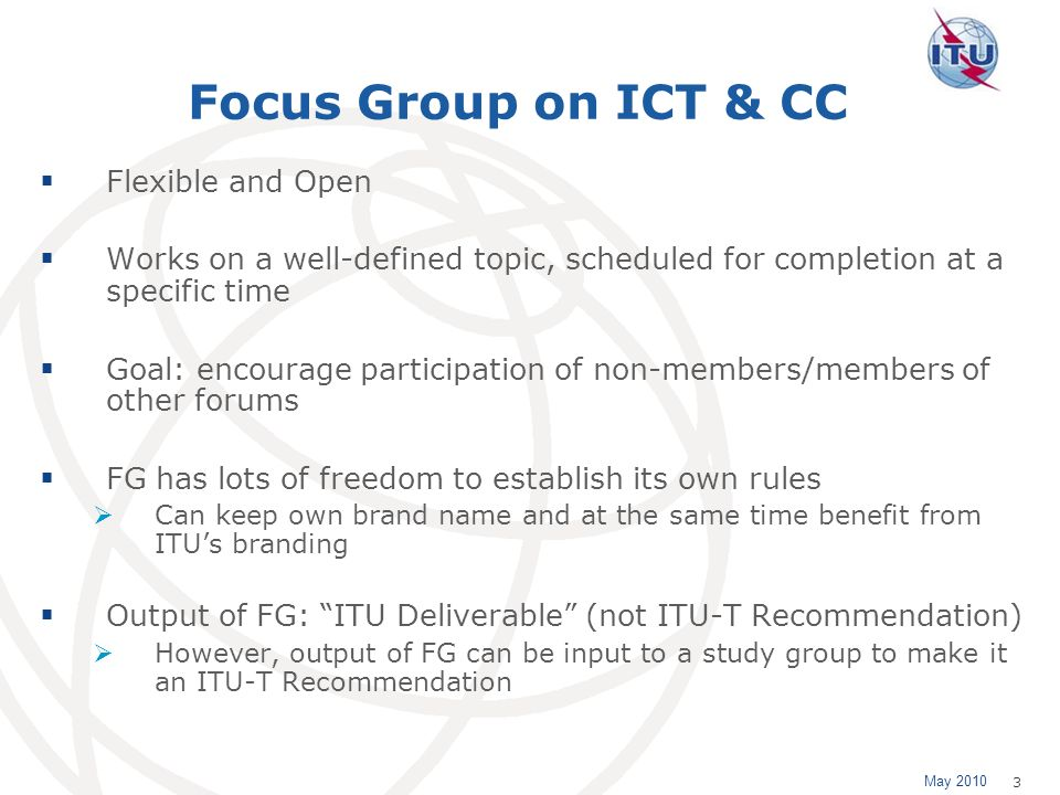 May 2010 3 Focus Group on ICT & CC Flexible and Open Works on a well-defined topic, scheduled for completion at a specific time Goal: encourage participation of non-members/members of other forums FG has lots of freedom to establish its own rules Can keep own brand name and at the same time benefit from ITUs branding Output of FG: ITU Deliverable (not ITU-T Recommendation) However, output of FG can be input to a study group to make it an ITU-T Recommendation