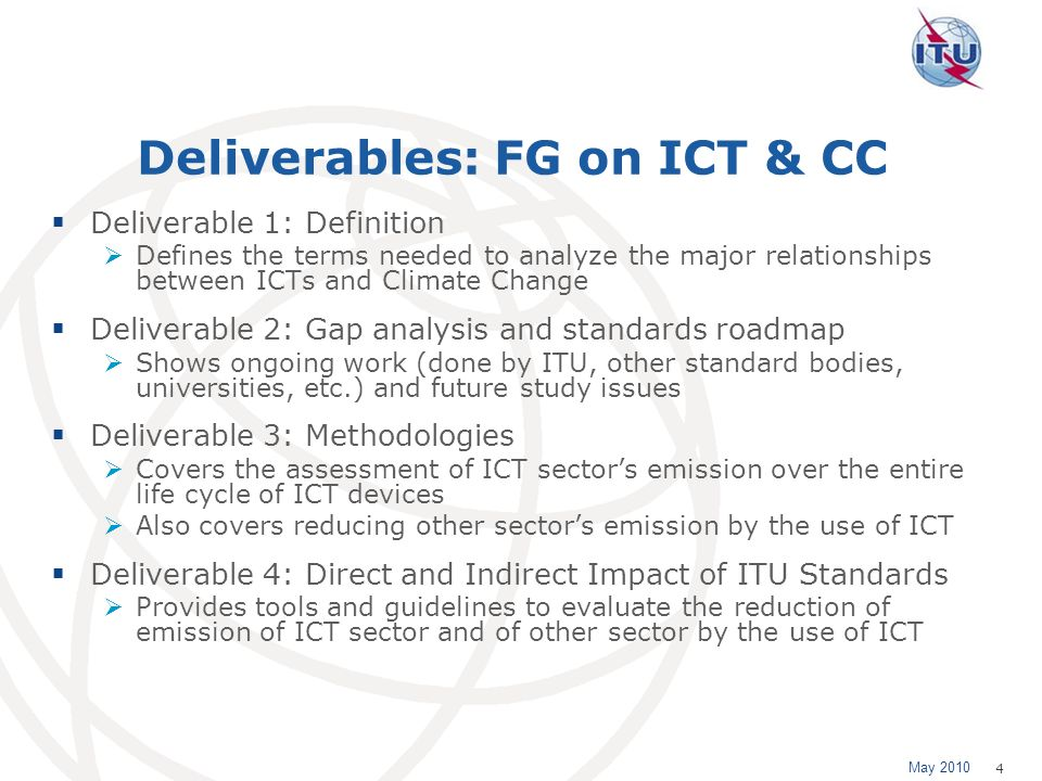 May 2010 4 Deliverables: FG on ICT & CC Deliverable 1: Definition Defines the terms needed to analyze the major relationships between ICTs and Climate Change Deliverable 2: Gap analysis and standards roadmap Shows ongoing work (done by ITU, other standard bodies, universities, etc.) and future study issues Deliverable 3: Methodologies Covers the assessment of ICT sectors emission over the entire life cycle of ICT devices Also covers reducing other sectors emission by the use of ICT Deliverable 4: Direct and Indirect Impact of ITU Standards Provides tools and guidelines to evaluate the reduction of emission of ICT sector and of other sector by the use of ICT