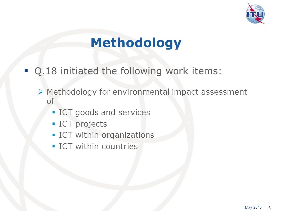 May 2010 8 Methodology Q.18 initiated the following work items: Methodology for environmental impact assessment of ICT goods and services ICT projects ICT within organizations ICT within countries