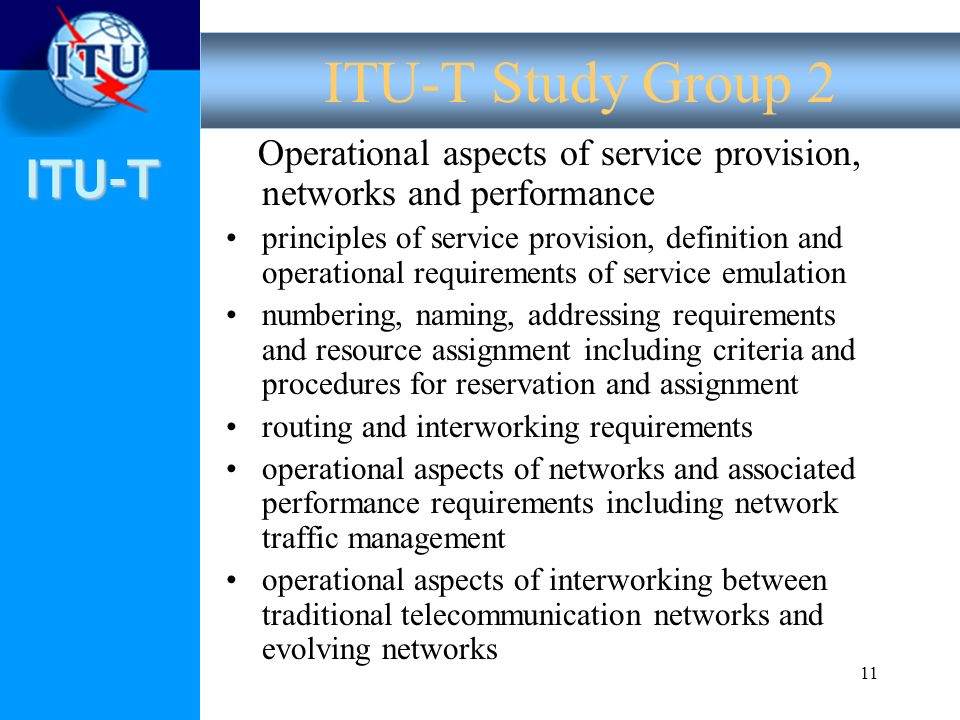 ITU-T 11 Operational aspects of service provision, networks and performance principles of service provision, definition and operational requirements of service emulation numbering, naming, addressing requirements and resource assignment including criteria and procedures for reservation and assignment routing and interworking requirements operational aspects of networks and associated performance requirements including network traffic management operational aspects of interworking between traditional telecommunication networks and evolving networks ITU-T Study Group 2