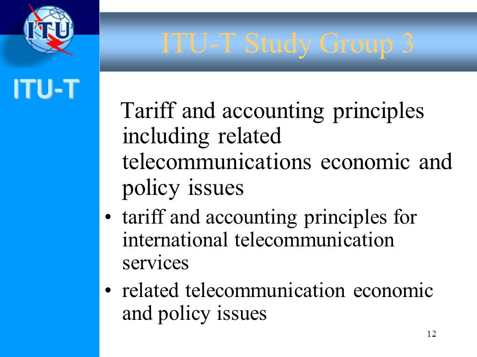 ITU-T 12 Tariff and accounting principles including related telecommunications economic and policy issues tariff and accounting principles for international telecommunication services related telecommunication economic and policy issues ITU-T Study Group 3