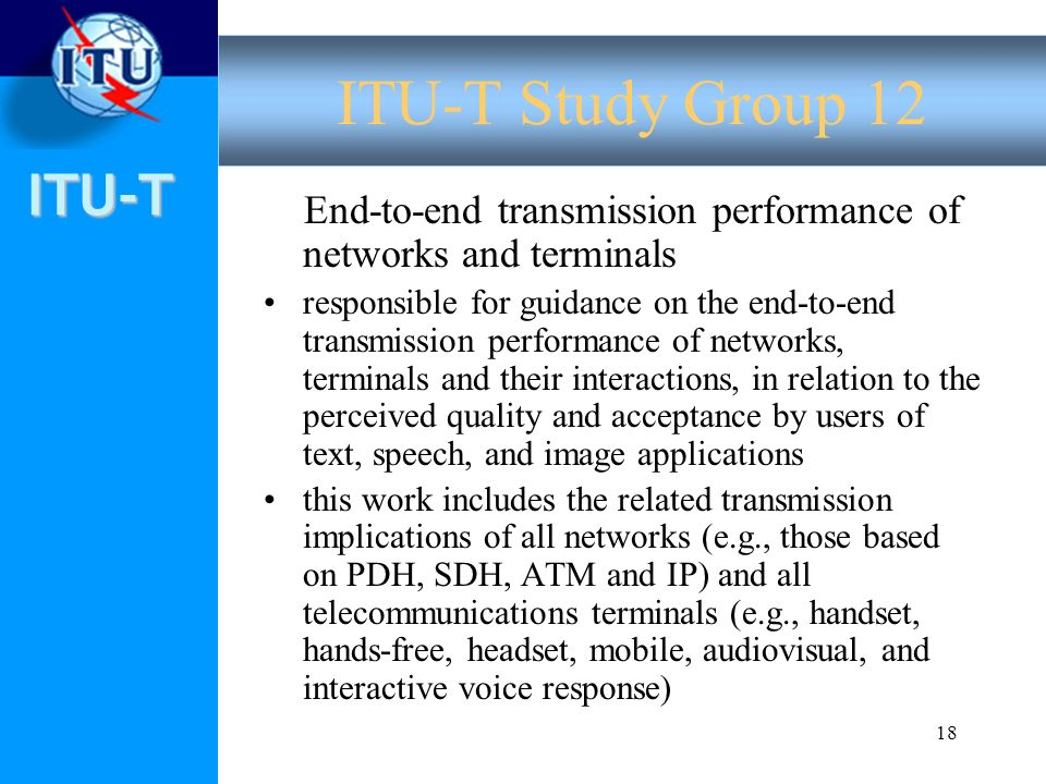 ITU-T 18 End-to-end transmission performance of networks and terminals responsible for guidance on the end-to-end transmission performance of networks, terminals and their interactions, in relation to the perceived quality and acceptance by users of text, speech, and image applications this work includes the related transmission implications of all networks (e.g., those based on PDH, SDH, ATM and IP) and all telecommunications terminals (e.g., handset, hands-free, headset, mobile, audiovisual, and interactive voice response) ITU-T Study Group 12
