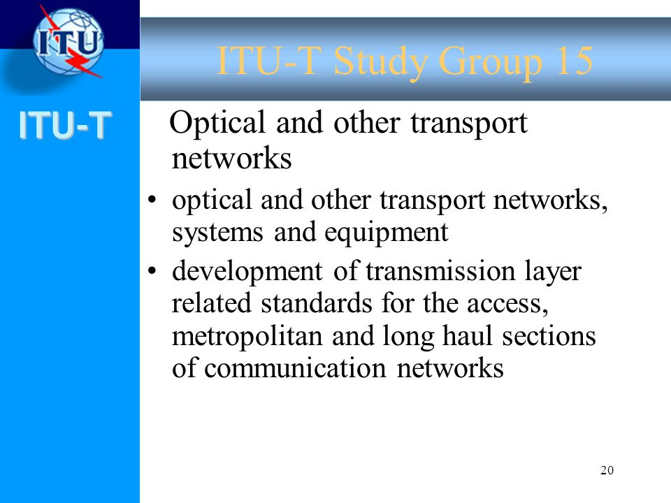 ITU-T 20 Optical and other transport networks optical and other transport networks, systems and equipment development of transmission layer related standards for the access, metropolitan and long haul sections of communication networks ITU-T Study Group 15