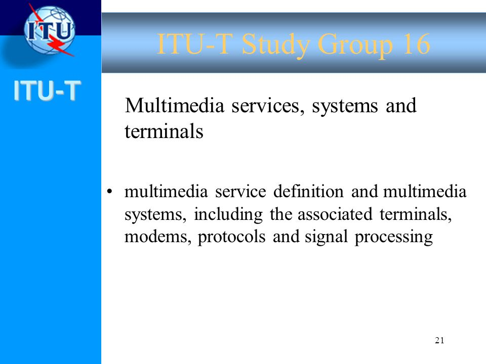 ITU-T 21 Multimedia services, systems and terminals multimedia service definition and multimedia systems, including the associated terminals, modems, protocols and signal processing ITU-T Study Group 16