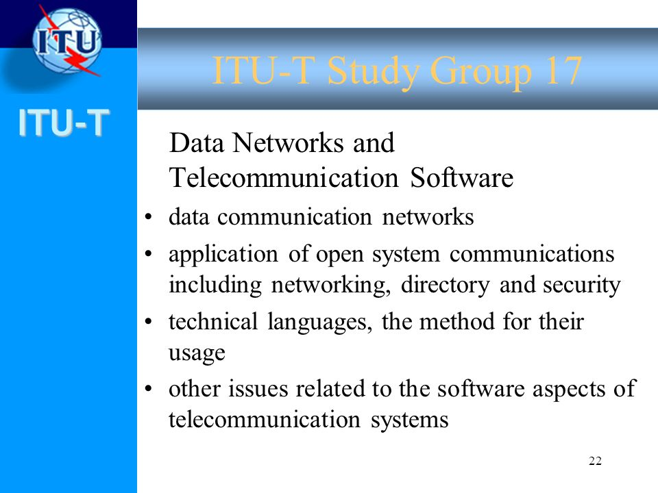 ITU-T 22 Data Networks and Telecommunication Software data communication networks application of open system communications including networking, directory and security technical languages, the method for their usage other issues related to the software aspects of telecommunication systems ITU-T Study Group 17