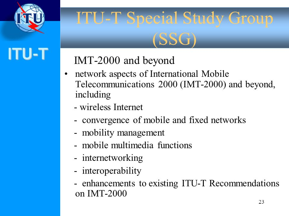 ITU-T 23 IMT 2000 and beyond network aspects of International Mobile Telecommunications 2000 (IMT 2000) and beyond, including - wireless Internet - convergence of mobile and fixed networks - mobility management - mobile multimedia functions - internetworking - interoperability - enhancements to existing ITU T Recommendations on IMT 2000 ITU-T Special Study Group (SSG)