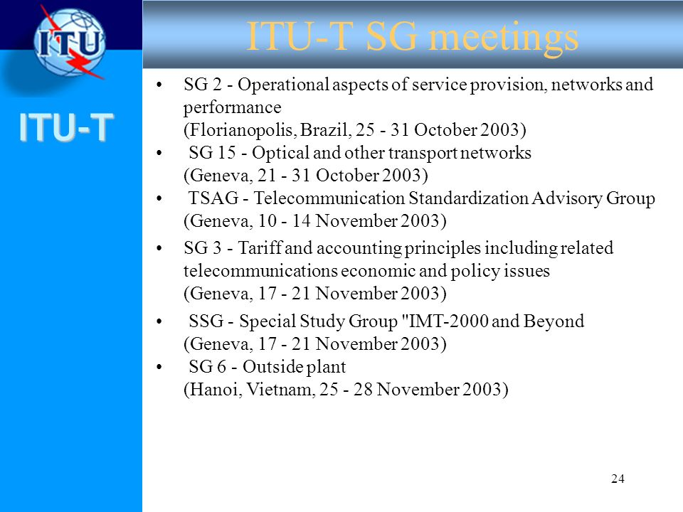 ITU-T 24 SG 2 - Operational aspects of service provision, networks and performance (Florianopolis, Brazil, 25 - 31 October 2003) SG 15 - Optical and other transport networks (Geneva, 21 - 31 October 2003) TSAG - Telecommunication Standardization Advisory Group (Geneva, 10 - 14 November 2003) SG 3 - Tariff and accounting principles including related telecommunications economic and policy issues (Geneva, 17 - 21 November 2003) SSG - Special Study Group IMT-2000 and Beyond (Geneva, 17 - 21 November 2003) SG 6 - Outside plant (Hanoi, Vietnam, 25 - 28 November 2003) ITU-T SG meetings