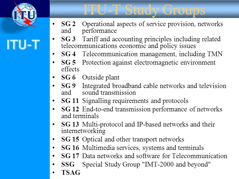 ITU-T SG 2Operational aspects of service provision, networks and performance SG 3Tariff and accounting principles including related telecommunications economic and policy issues SG 4Telecommunication management, including TMN SG 5Protection against electromagnetic environment effects SG 6Outside plant SG 9Integrated broadband cable networks and television and sound transmission SG 11Signalling requirements and protocols SG 12End-to-end transmission performance of networks and terminals SG 13Multi-protocol and IP-based networks and their internetworking SG 15Optical and other transport networks SG 16Multimedia services, systems and terminals SG 17Data networks and software for Telecommunication SSGSpecial Study Group IMT-2000 and beyond TSAG ITU-T Study Groups