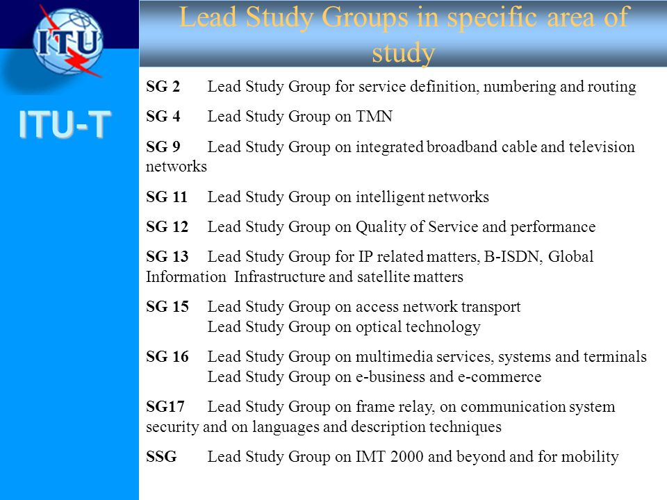 ITU-T 2 SG 2 Lead Study Group for service definition, numbering and routing SG 4 Lead Study Group on TMN SG 9 Lead Study Group on integrated broadband cable and television networks SG 11 Lead Study Group on intelligent networks SG 12 Lead Study Group on Quality of Service and performance SG 13 Lead Study Group for IP related matters, B-ISDN, Global Information Infrastructure and satellite matters SG 15 Lead Study Group on access network transport Lead Study Group on optical technology SG 16 Lead Study Group on multimedia services, systems and terminals Lead Study Group on e-business and e-commerce SG17 Lead Study Group on frame relay, on communication system security and on languages and description techniques SSGLead Study Group on IMT 2000 and beyond and for mobility Lead Study Groups in specific area of study
