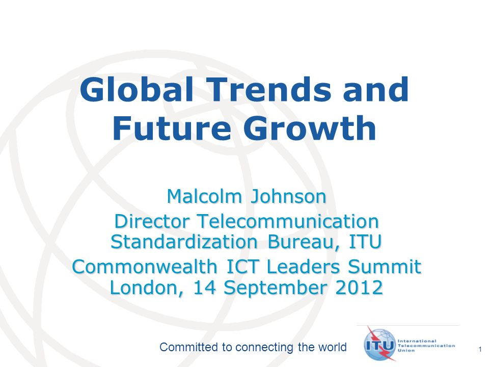 International Telecommunication Union Committed to connecting the world 1 Global Trends and Future Growth Malcolm Johnson Director Telecommunication Standardization Bureau, ITU Commonwealth ICT Leaders Summit London, 14 September 2012