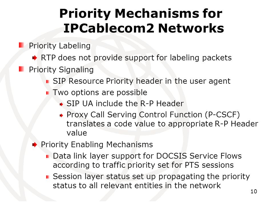 10 Priority Mechanisms for IPCablecom2 Networks Priority Labeling RTP does not provide support for labeling packets Priority Signaling SIP Resource Priority header in the user agent Two options are possible SIP UA include the R-P Header Proxy Call Serving Control Function (P-CSCF) translates a code value to appropriate R-P Header value Priority Enabling Mechanisms Data link layer support for DOCSIS Service Flows according to traffic priority set for PTS sessions Session layer status set up propagating the priority status to all relevant entities in the network