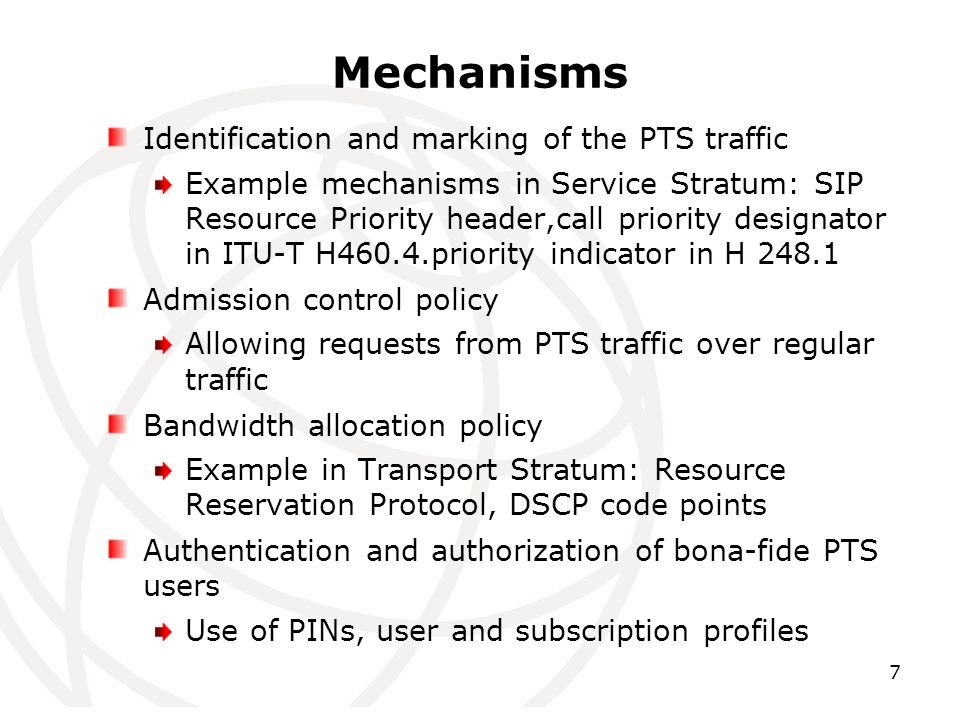 7 Mechanisms Identification and marking of the PTS traffic Example mechanisms in Service Stratum: SIP Resource Priority header,call priority designator in ITU-T H460.4.priority indicator in H 248.1 Admission control policy Allowing requests from PTS traffic over regular traffic Bandwidth allocation policy Example in Transport Stratum: Resource Reservation Protocol, DSCP code points Authentication and authorization of bona-fide PTS users Use of PINs, user and subscription profiles
