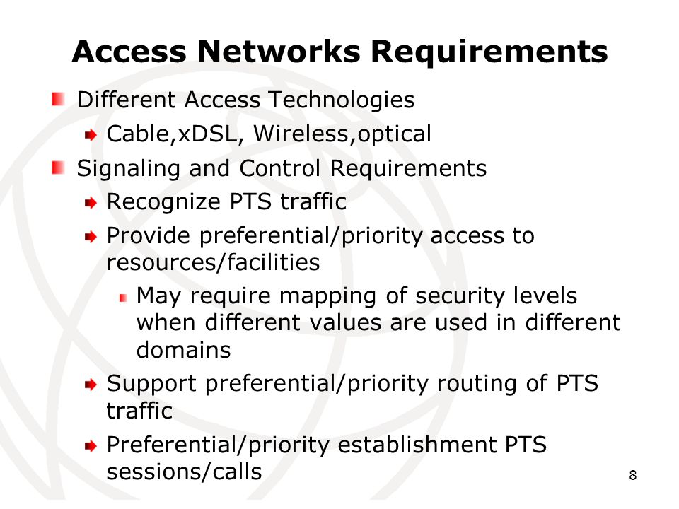 8 Access Networks Requirements Different Access Technologies Cable,xDSL, Wireless,optical Signaling and Control Requirements Recognize PTS traffic Provide preferential/priority access to resources/facilities May require mapping of security levels when different values are used in different domains Support preferential/priority routing of PTS traffic Preferential/priority establishment PTS sessions/calls