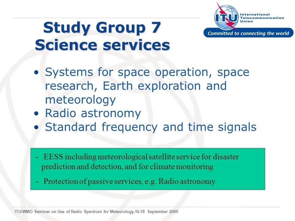 ITU/WMO Seminar on Use of Radio Spectrum for Meteorology,16-18 September 2009 Study Group 7 Science services Systems for space operation, space research, Earth exploration and meteorology Radio astronomy Standard frequency and time signals - EESS including meteorological satellite service for disaster prediction and detection, and for climate monitoring - Protection of passive services, e.g.