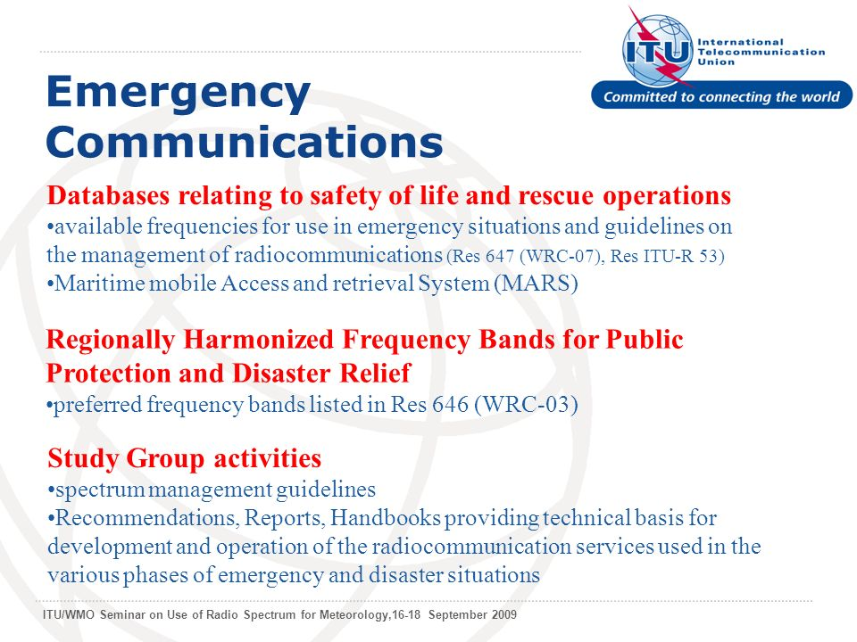 ITU/WMO Seminar on Use of Radio Spectrum for Meteorology,16-18 September 2009 Emergency Communications Databases relating to safety of life and rescue operations available frequencies for use in emergency situations and guidelines on the management of radiocommunications (Res 647 (WRC-07), Res ITU-R 53) Maritime mobile Access and retrieval System (MARS) Regionally Harmonized Frequency Bands for Public Protection and Disaster Relief preferred frequency bands listed in Res 646 (WRC-03) Study Group activities spectrum management guidelines Recommendations, Reports, Handbooks providing technical basis for development and operation of the radiocommunication services used in the various phases of emergency and disaster situations