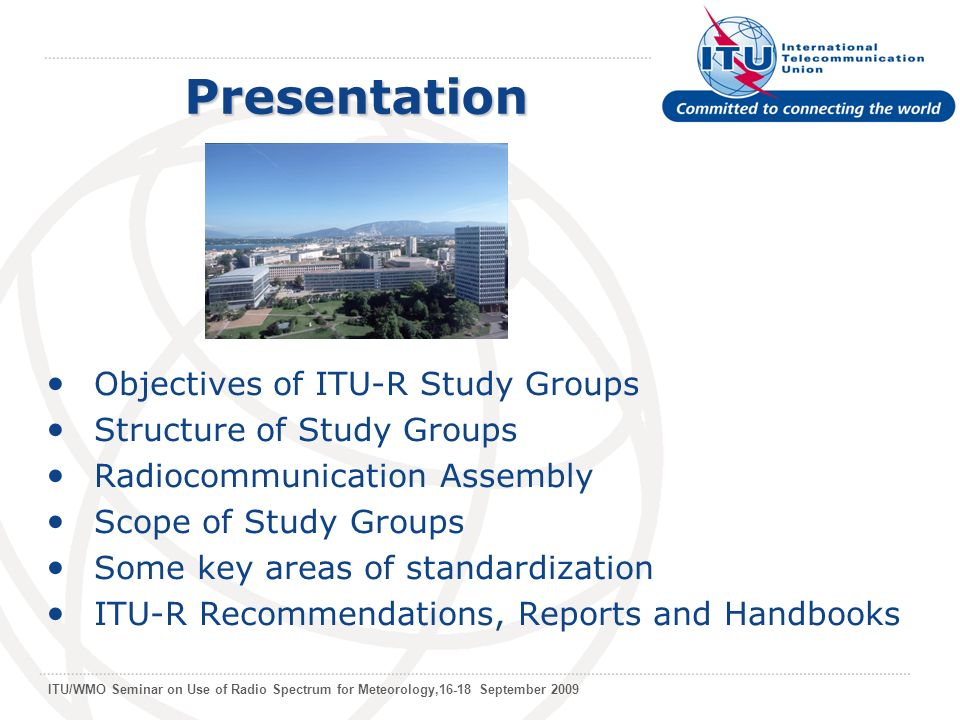 ITU/WMO Seminar on Use of Radio Spectrum for Meteorology,16-18 September 2009 Objectives of ITU-R Study Groups Structure of Study Groups Radiocommunication Assembly Scope of Study Groups Some key areas of standardization ITU-R Recommendations, Reports and Handbooks Presentation