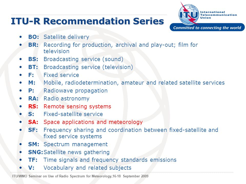 ITU/WMO Seminar on Use of Radio Spectrum for Meteorology,16-18 September 2009 ITU-R Recommendation Series BO:Satellite delivery BR:Recording for production, archival and play-out; film for television BS:Broadcasting service (sound) BT:Broadcasting service (television) F:Fixed service M:Mobile, radiodetermination, amateur and related satellite services P: Radiowave propagation RA:Radio astronomy RS: Remote sensing systems S: Fixed-satellite service SA: Space applications and meteorology SF: Frequency sharing and coordination between fixed-satellite and fixed service systems SM: Spectrum management SNG:Satellite news gathering TF: Time signals and frequency standards emissions V: Vocabulary and related subjects