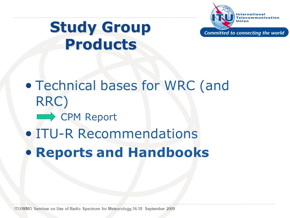 ITU/WMO Seminar on Use of Radio Spectrum for Meteorology,16-18 September 2009 Study Group Products Technical bases for WRC (and RRC) CPM Report ITU-R Recommendations Reports and Handbooks