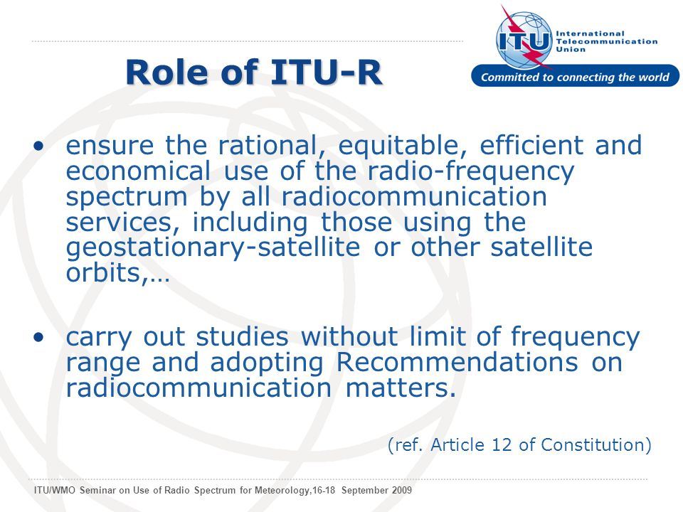 ITU/WMO Seminar on Use of Radio Spectrum for Meteorology,16-18 September 2009 ensure the rational, equitable, efficient and economical use of the radio-frequency spectrum by all radiocommunication services, including those using the geostationary-satellite or other satellite orbits,… carry out studies without limit of frequency range and adopting Recommendations on radiocommunication matters.