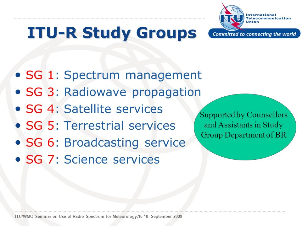 ITU/WMO Seminar on Use of Radio Spectrum for Meteorology,16-18 September 2009 ITU-R Study Groups SG 1: Spectrum management SG 3: Radiowave propagation SG 4: Satellite services SG 5: Terrestrial services SG 6: Broadcasting service SG 7: Science services Supported by Counsellors and Assistants in Study Group Department of BR