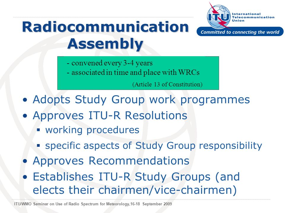 ITU/WMO Seminar on Use of Radio Spectrum for Meteorology,16-18 September 2009 Radiocommunication Assembly Adopts Study Group work programmes Approves ITU-R Resolutions working procedures specific aspects of Study Group responsibility Approves Recommendations Establishes ITU-R Study Groups (and elects their chairmen/vice-chairmen) - convened every 3-4 years - associated in time and place with WRCs (Article 13 of Constitution)