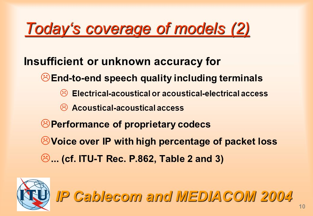 IP Cablecom and MEDIACOM 2004 10 Todays coverage of models (2) Insufficient or unknown accuracy for End-to-end speech quality including terminals Electrical-acoustical or acoustical-electrical access Acoustical-acoustical access Performance of proprietary codecs Voice over IP with high percentage of packet loss...