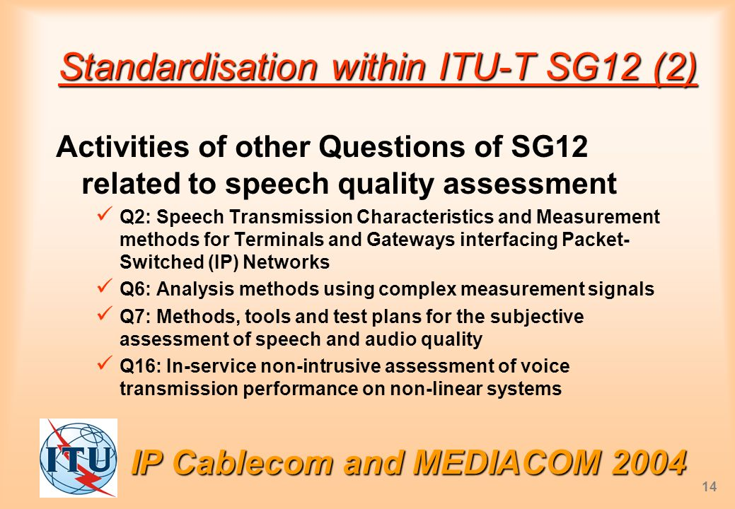 IP Cablecom and MEDIACOM 2004 14 Standardisation within ITU-T SG12 (2) Activities of other Questions of SG12 related to speech quality assessment Q2: Speech Transmission Characteristics and Measurement methods for Terminals and Gateways interfacing Packet- Switched (IP) Networks Q6: Analysis methods using complex measurement signals Q7: Methods, tools and test plans for the subjective assessment of speech and audio quality Q16: In-service non-intrusive assessment of voice transmission performance on non-linear systems