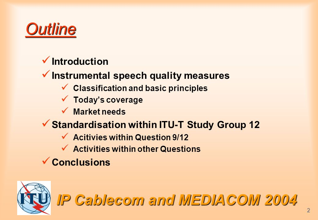 IP Cablecom and MEDIACOM 2004 2 Outline Introduction Instrumental speech quality measures Classification and basic principles Todays coverage Market needs Standardisation within ITU-T Study Group 12 Acitivies within Question 9/12 Activities within other Questions Conclusions
