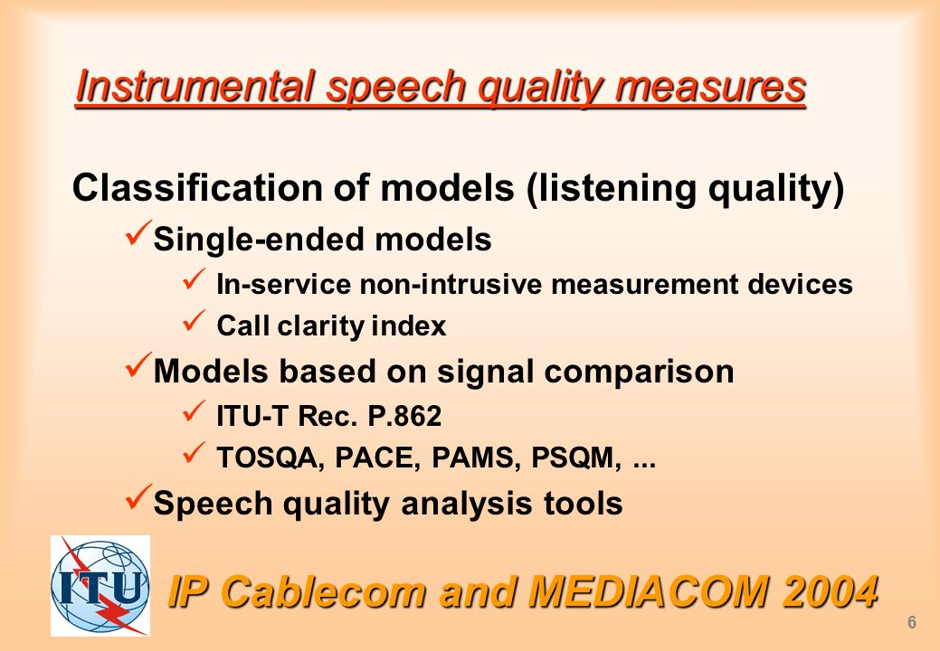 6 Instrumental speech quality measures Classification of models (listening quality) Single-ended models In-service non-intrusive measurement devices Call clarity index Models based on signal comparison ITU-T Rec.
