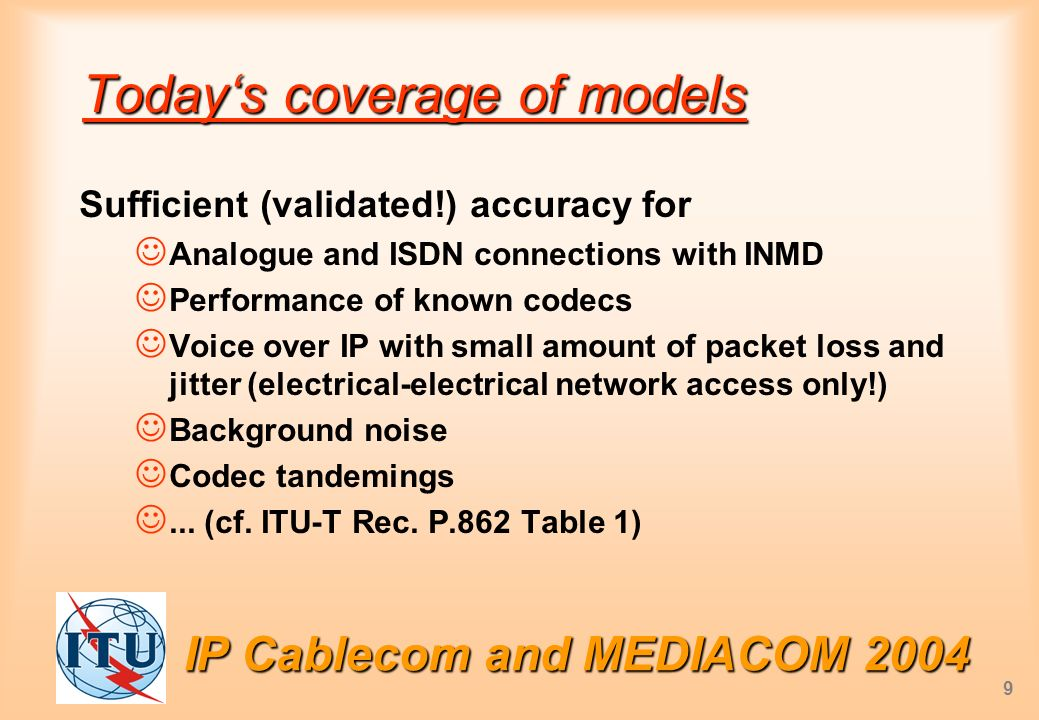 IP Cablecom and MEDIACOM 2004 9 Todays coverage of models Sufficient (validated!) accuracy for Analogue and ISDN connections with INMD Performance of known codecs Voice over IP with small amount of packet loss and jitter (electrical-electrical network access only!) Background noise Codec tandemings...