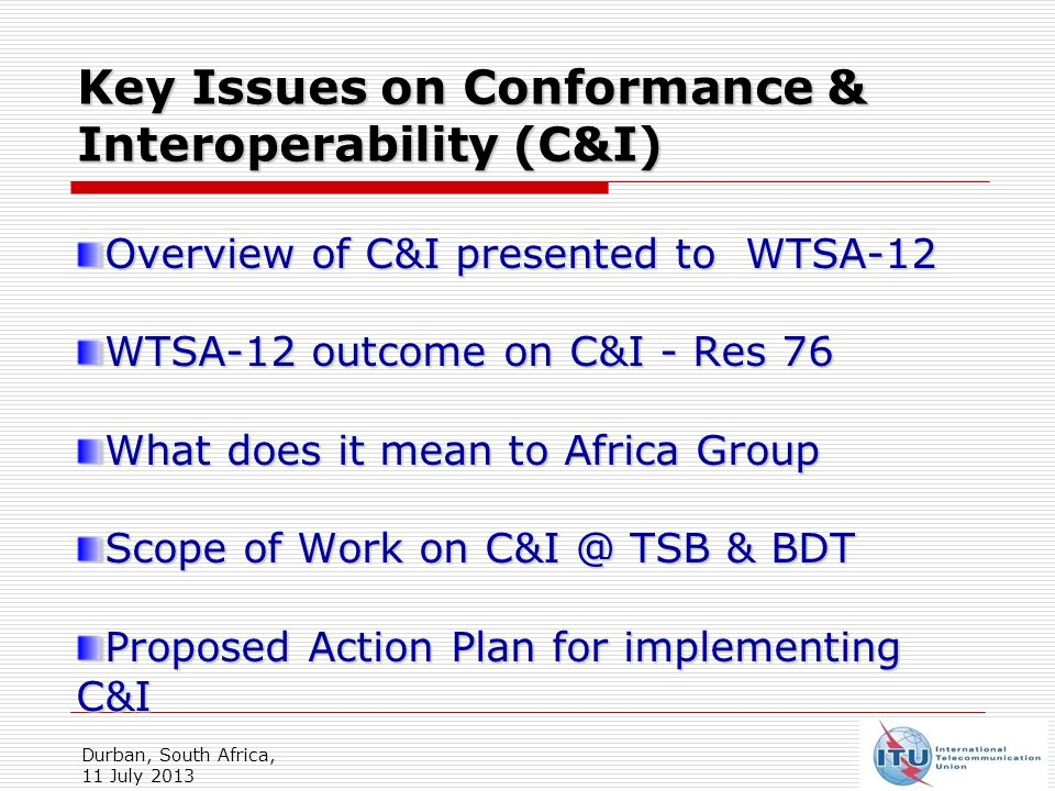Key Issues on Conformance & Interoperability (C&I) Overview of C&I presented to WTSA-12 WTSA-12 outcome on C&I - Res 76 What does it mean to Africa Group Scope of Work on TSB & BDT Proposed Action Plan for implementing C&I Durban, South Africa, 11 July 2013