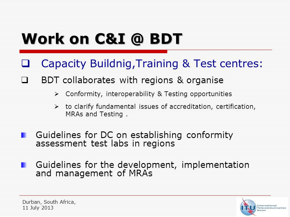 Durban, South Africa, 11 July 2013 Work on BDT Capacity Buildnig,Training & Test centres: BDT collaborates with regions & organise Conformity, interoperability & Testing opportunities to clarify fundamental issues of accreditation, certification, MRAs and Testing.