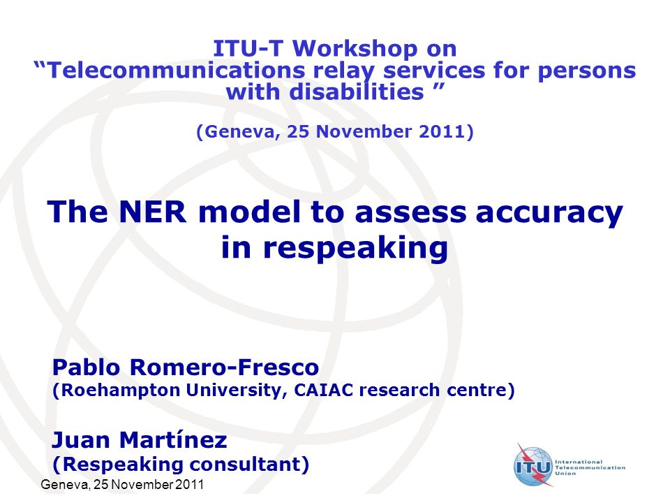 Geneva, 25 November 2011 The NER model to assess accuracy in respeaking Pablo Romero-Fresco (Roehampton University, CAIAC research centre) Juan Martínez (Respeaking consultant) ITU-T Workshop onTelecommunications relay services for persons with disabilities (Geneva, 25 November 2011)