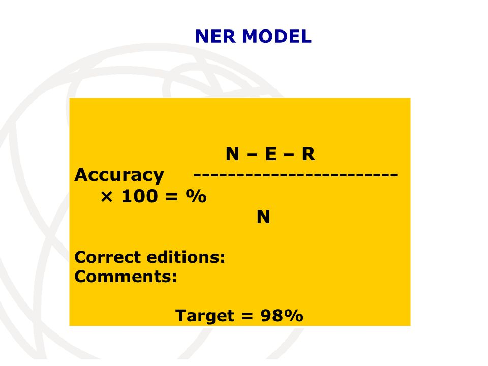 NER MODEL N – E – R Accuracy ------------------------ × 100 = % N Correct editions: Comments: Target = 98%