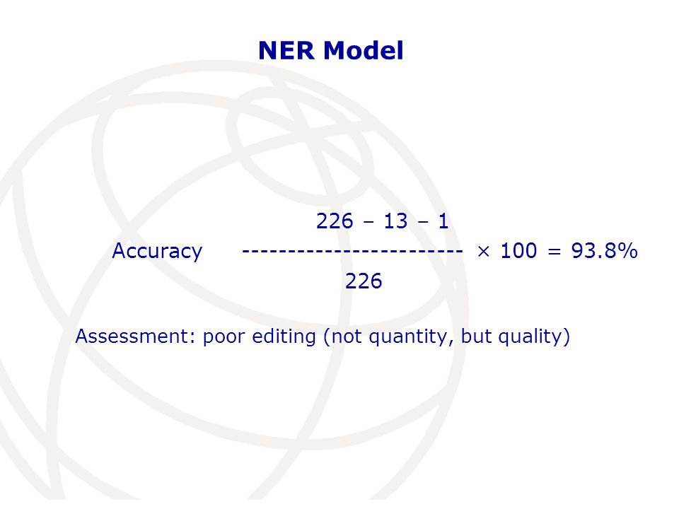 NER Model 226 – 13 – 1 Accuracy ------------------------ × 100 = 93.8% 226 Assessment: poor editing (not quantity, but quality)