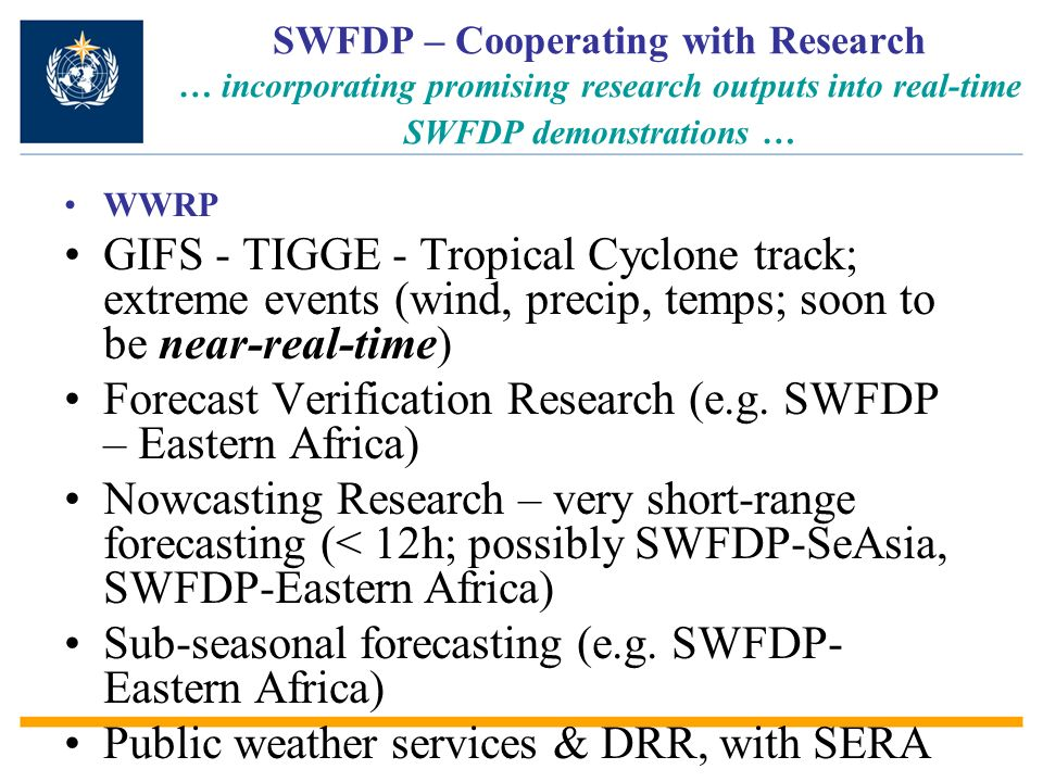 SWFDP – Cooperating with Research … incorporating promising research outputs into real-time SWFDP demonstrations … WWRP GIFS - TIGGE - Tropical Cyclone track; extreme events (wind, precip, temps; soon to be near-real-time) Forecast Verification Research (e.g.