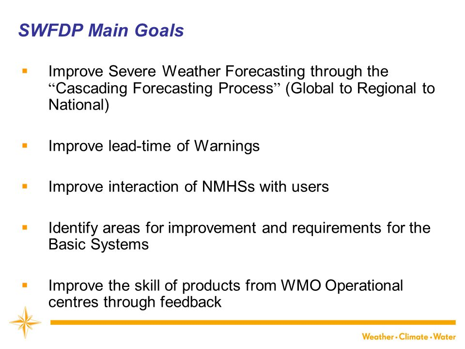 WMO Improve Severe Weather Forecasting through the Cascading Forecasting Process (Global to Regional to National) Improve lead-time of Warnings Improve interaction of NMHSs with users Identify areas for improvement and requirements for the Basic Systems Improve the skill of products from WMO Operational centres through feedback SWFDP Main Goals