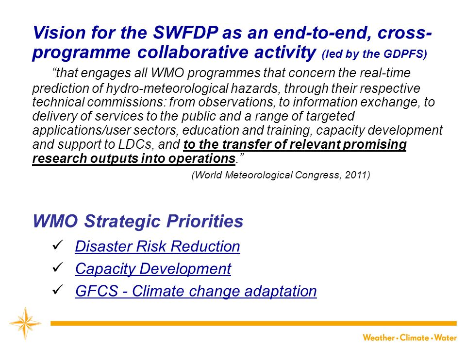 Vision for the SWFDP as an end-to-end, cross- programme collaborative activity (led by the GDPFS) that engages all WMO programmes that concern the real-time prediction of hydro-meteorological hazards, through their respective technical commissions: from observations, to information exchange, to delivery of services to the public and a range of targeted applications/user sectors, education and training, capacity development and support to LDCs, and to the transfer of relevant promising research outputs into operations.