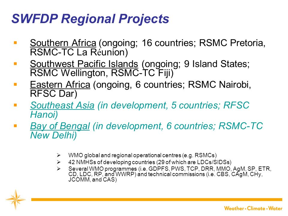WMO Southern Africa (ongoing; 16 countries; RSMC Pretoria, RSMC-TC La R é union) Southwest Pacific Islands (ongoing; 9 Island States; RSMC Wellington, RSMC-TC Fiji) Eastern Africa (ongoing, 6 countries; RSMC Nairobi, RFSC Dar) Southeast Asia (in development, 5 countries; RFSC Hanoi) Bay of Bengal (in development, 6 countries; RSMC-TC New Delhi) WMO global and regional operational centres (e.g.